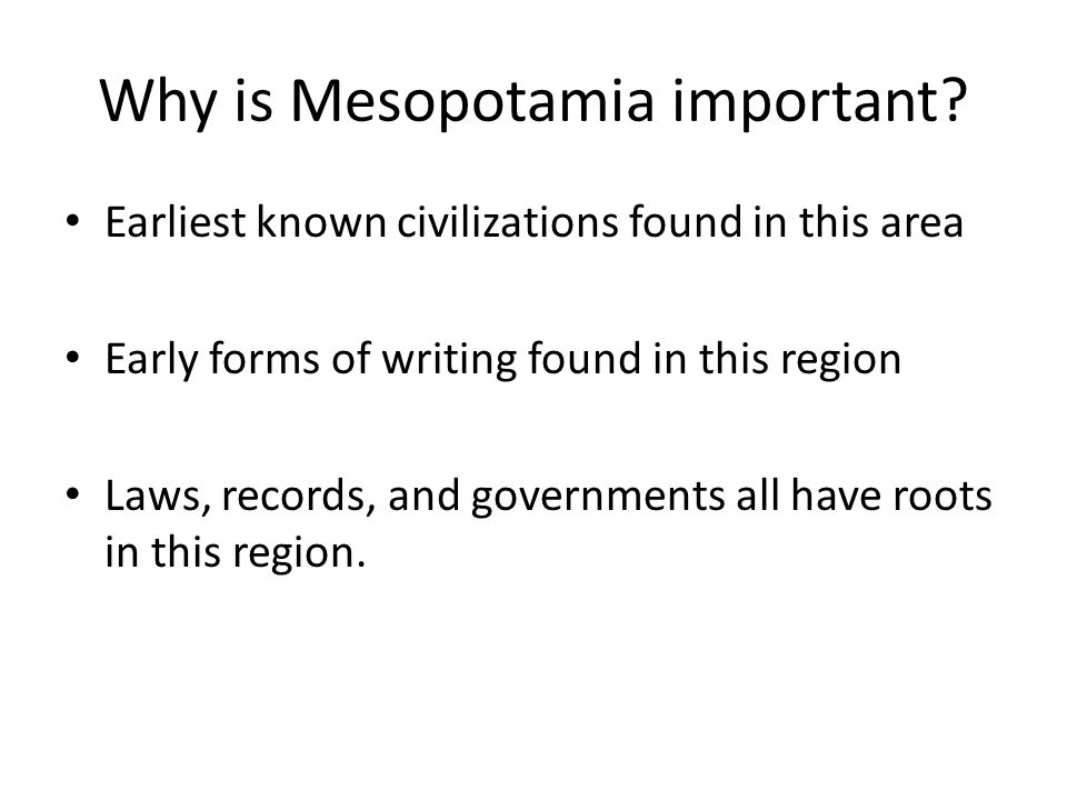 Why is Mesopotamia important? Earliest known civilizations found in this area Early forms of writing found in this region Laws, records, and governmen