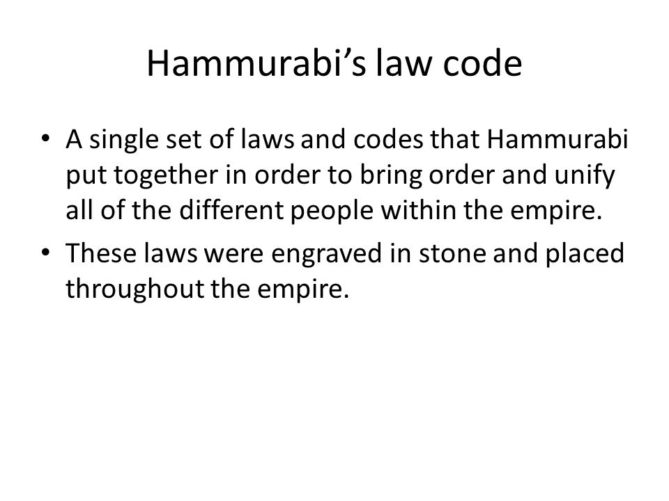 Hammurabi's law code A single set of laws and codes that Hammurabi put together in order to bring order and unify all of the different people within the empire.