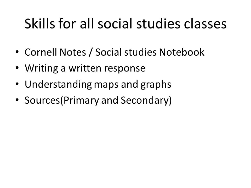 Skills for all social studies classes Cornell Notes / Social studies Notebook Writing a written response Understanding maps and graphs Sources(Primary and Secondary)