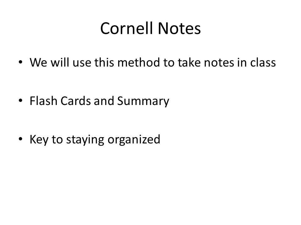 Cornell Notes We will use this method to take notes in class Flash Cards and Summary Key to staying organized