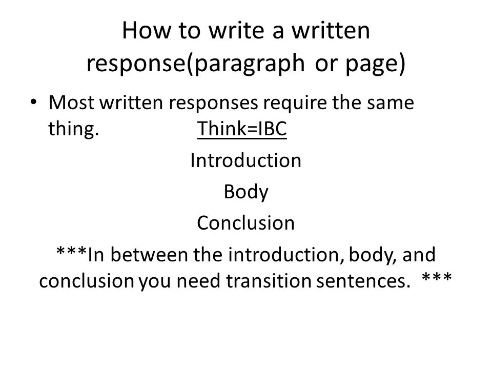 How to write a written response(paragraph or page) Most written responses require the same thing. Think=IBC Introduction Body Conclusion ***In between