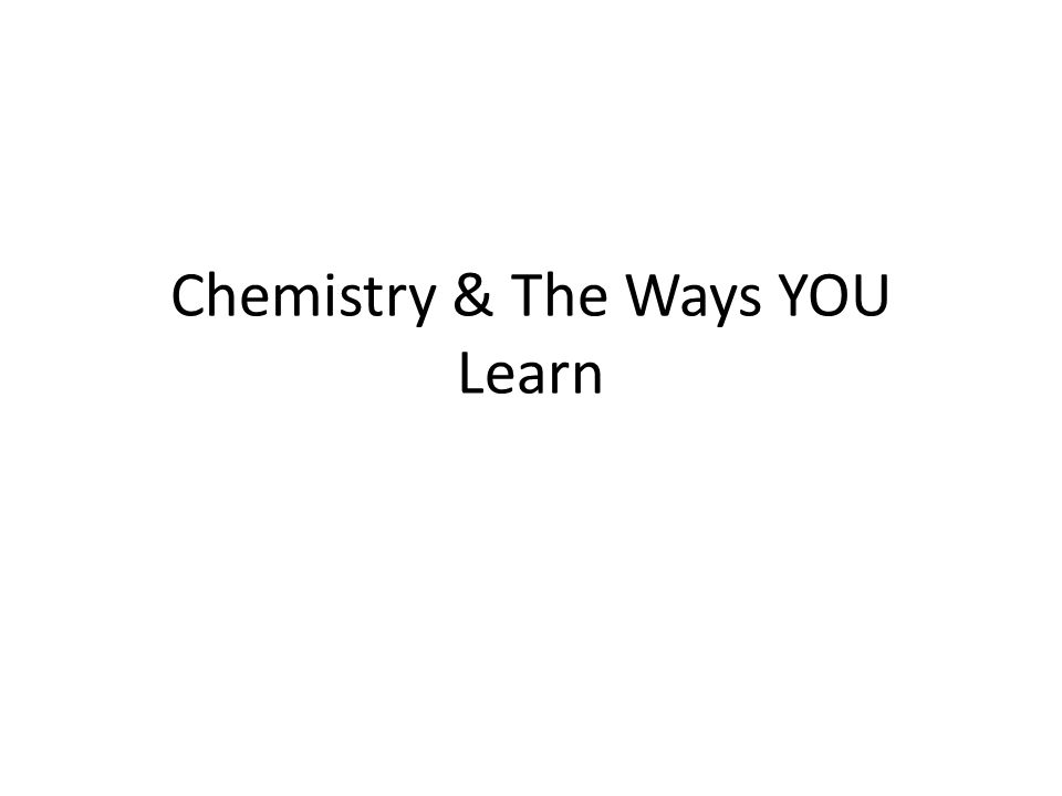 Chemistry & The Ways YOU Learn