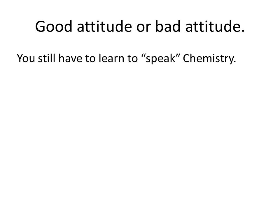 Good attitude or bad attitude. You still have to learn to speak Chemistry.