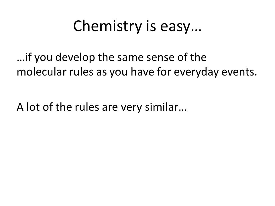 Chemistry is easy… …if you develop the same sense of the molecular rules as you have for everyday events.