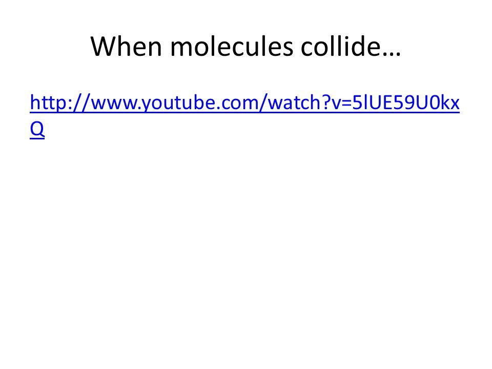 When molecules collide… http://www.youtube.com/watch?v=5lUE59U0kx Q