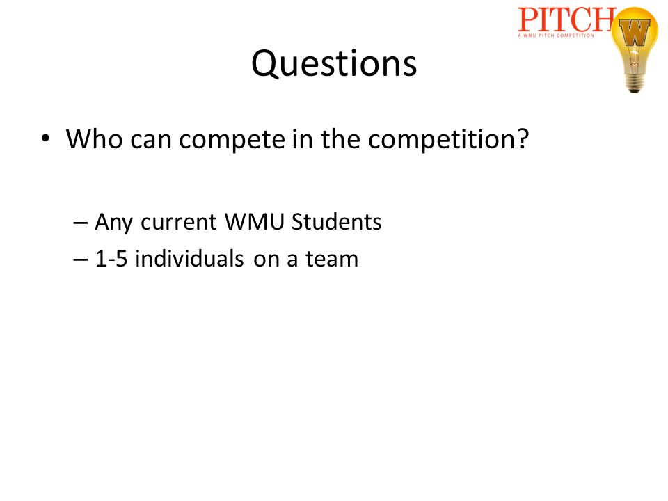 Questions Who can compete in the competition? – Any current WMU Students – 1-5 individuals on a team