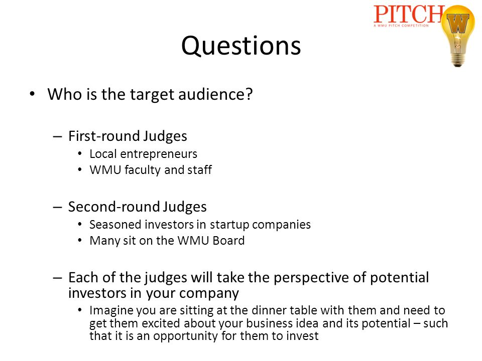 Questions Who is the target audience? – First-round Judges Local entrepreneurs WMU faculty and staff – Second-round Judges Seasoned investors in start