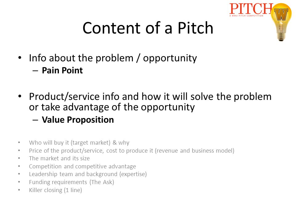 Content of a Pitch Info about the problem / opportunity – Pain Point Product/service info and how it will solve the problem or take advantage of the opportunity – Value Proposition Who will buy it (target market) & why Price of the product/service, cost to produce it (revenue and business model) The market and its size Competition and competitive advantage Leadership team and background (expertise) Funding requirements (The Ask) Killer closing (1 line)