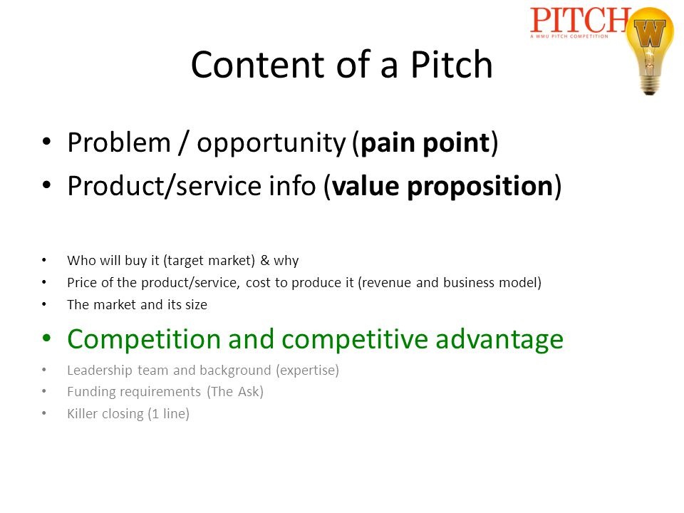 Content of a Pitch Problem / opportunity (pain point) Product/service info (value proposition) Who will buy it (target market) & why Price of the product/service, cost to produce it (revenue and business model) The market and its size Competition and competitive advantage Leadership team and background (expertise) Funding requirements (The Ask) Killer closing (1 line)