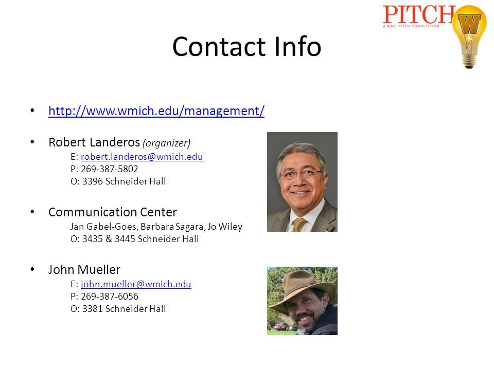 Contact Info http://www.wmich.edu/management/ Robert Landeros (organizer) E: robert.landeros@wmich.edurobert.landeros@wmich.edu P: 269-387-5802 O: 3396 Schneider Hall Communication Center Jan Gabel-Goes, Barbara Sagara, Jo Wiley O: 3435 & 3445 Schneider Hall John Mueller E: john.mueller@wmich.edujohn.mueller@wmich.edu P: 269-387-6056 O: 3381 Schneider Hall