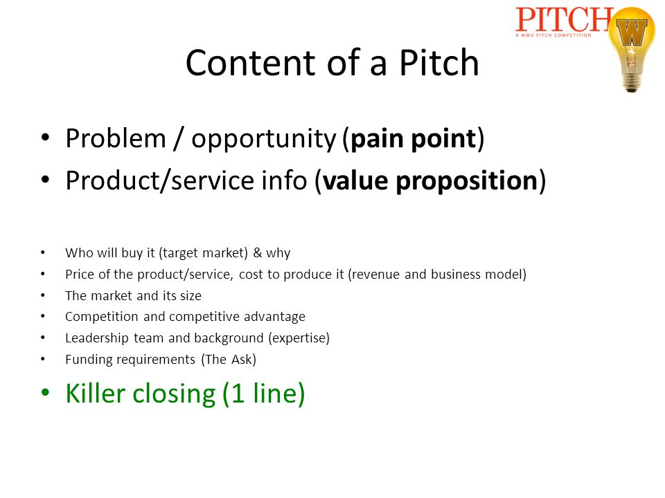 Content of a Pitch Problem / opportunity (pain point) Product/service info (value proposition) Who will buy it (target market) & why Price of the prod