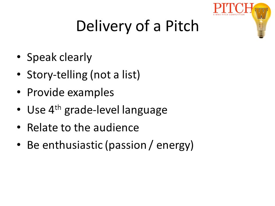 Delivery of a Pitch Speak clearly Story-telling (not a list) Provide examples Use 4 th grade-level language Relate to the audience Be enthusiastic (passion / energy)