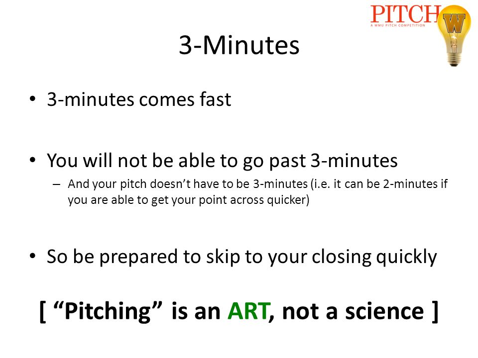 3-Minutes 3-minutes comes fast You will not be able to go past 3-minutes – And your pitch doesn't have to be 3-minutes (i.e. it can be 2-minutes if yo