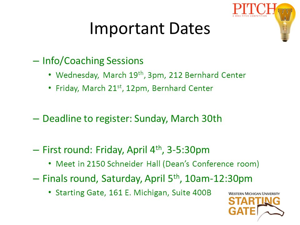 Important Dates – Info/Coaching Sessions Wednesday, March 19 th, 3pm, 212 Bernhard Center Friday, March 21 st, 12pm, Bernhard Center – Deadline to register: Sunday, March 30th – First round: Friday, April 4 th, 3-5:30pm Meet in 2150 Schneider Hall (Dean's Conference room) – Finals round, Saturday, April 5 th, 10am-12:30pm Starting Gate, 161 E.