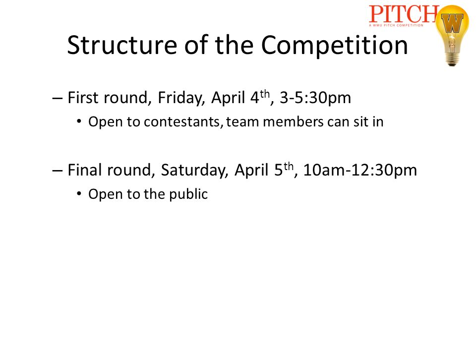 Structure of the Competition – First round, Friday, April 4 th, 3-5:30pm Open to contestants, team members can sit in – Final round, Saturday, April 5 th, 10am-12:30pm Open to the public