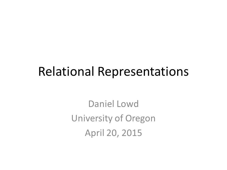 Relational Representations Daniel Lowd University of Oregon April 20, 2015
