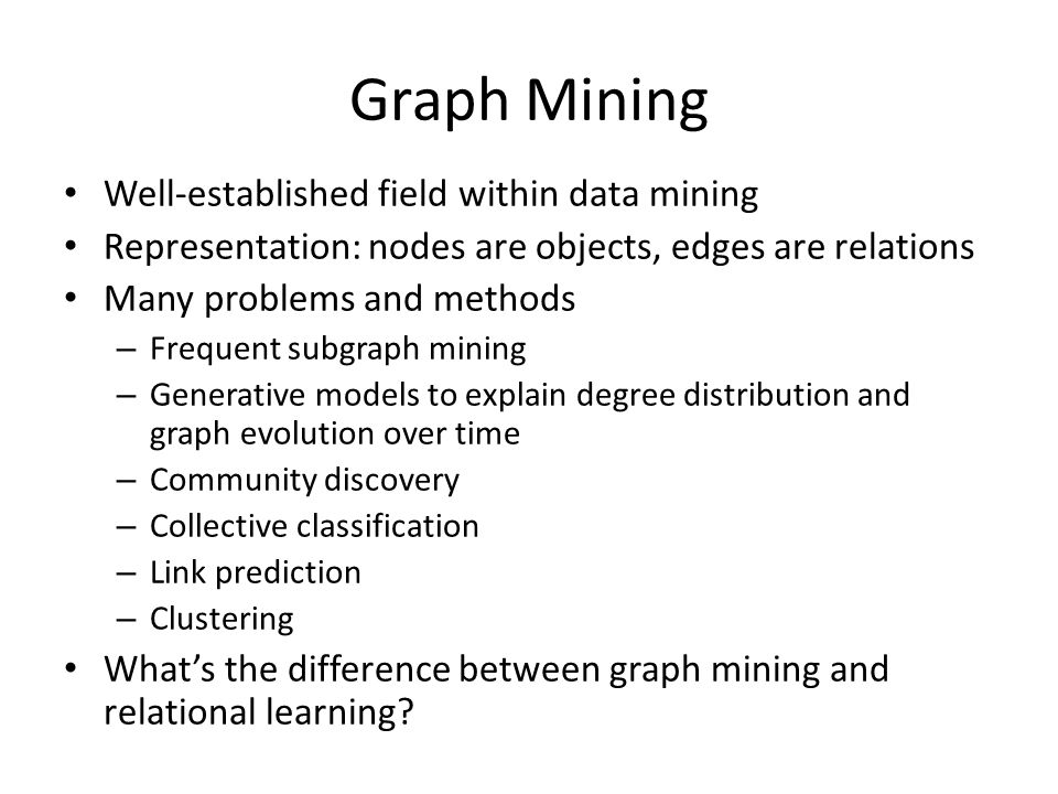 Well-established field within data mining Representation: nodes are objects, edges are relations Many problems and methods – Frequent subgraph mining – Generative models to explain degree distribution and graph evolution over time – Community discovery – Collective classification – Link prediction – Clustering What's the difference between graph mining and relational learning