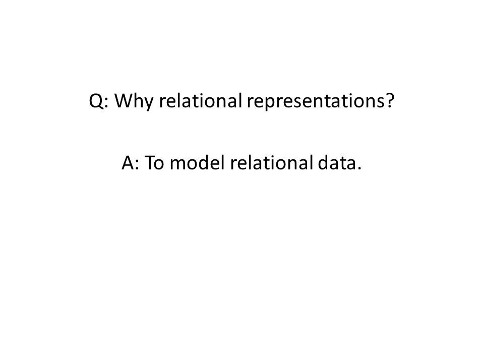 Relational Data A relation is a set of n-tuples: Friends: {(Anna,Bob), (Bob,Anna), (Bob,Chris)} Smokes: {(Bob),(Chris)} Grade: {(Anna, CS612, Fall2012, A+ ),…} Relations can be visualized as tables: Typically make closed world assumption: all tuples not listed are false.
