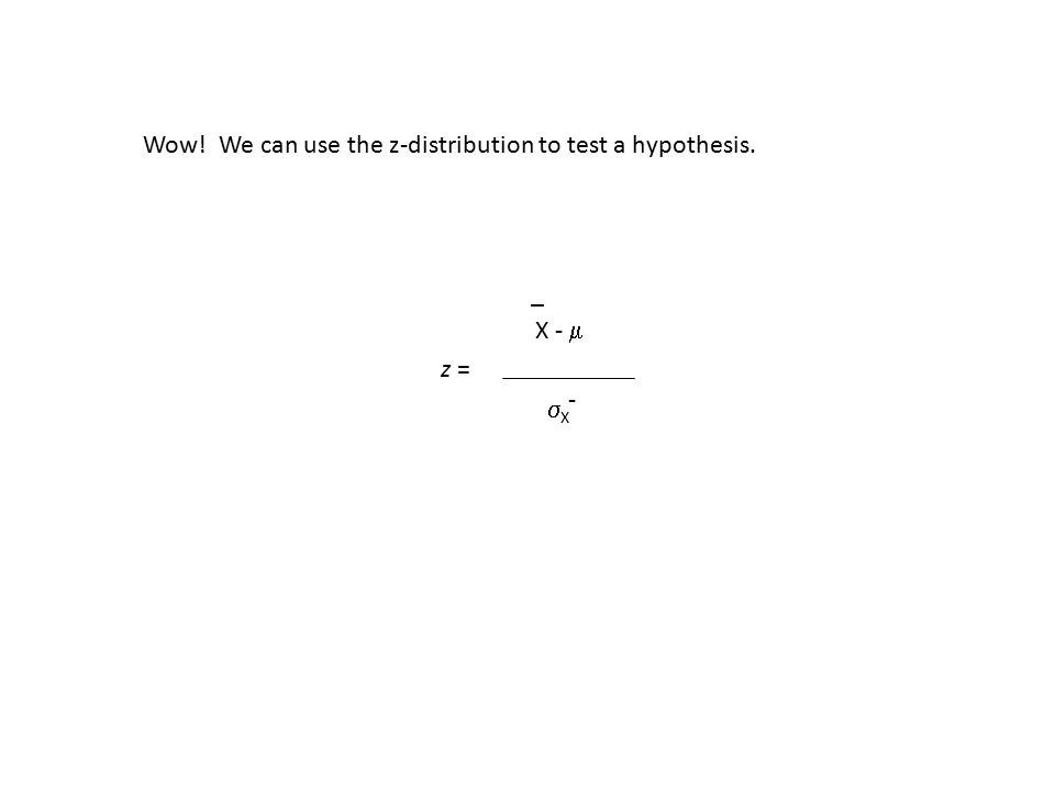 _ z = X -  XX - Wow! We can use the z-distribution to test a hypothesis.