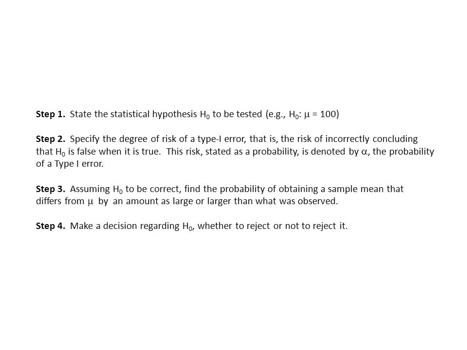 Step 1. State the statistical hypothesis H 0 to be tested (e.g., H 0 :  = 100) Step 2.