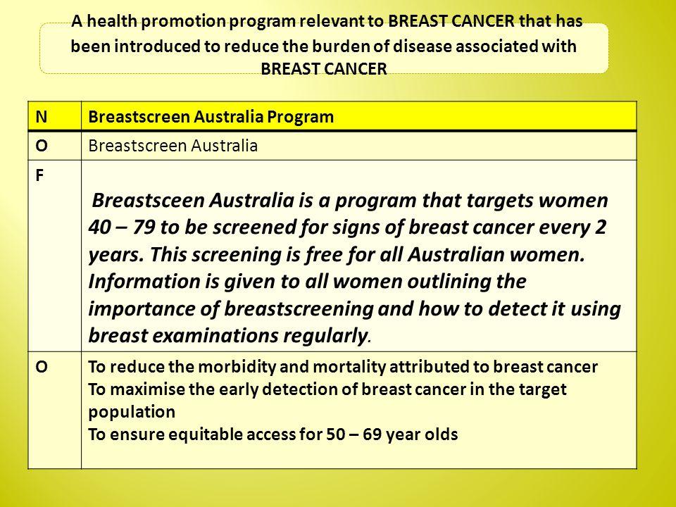 NBreastscreen Australia Program OBreastscreen Australia F Breastsceen Australia is a program that targets women 40 – 79 to be screened for signs of br