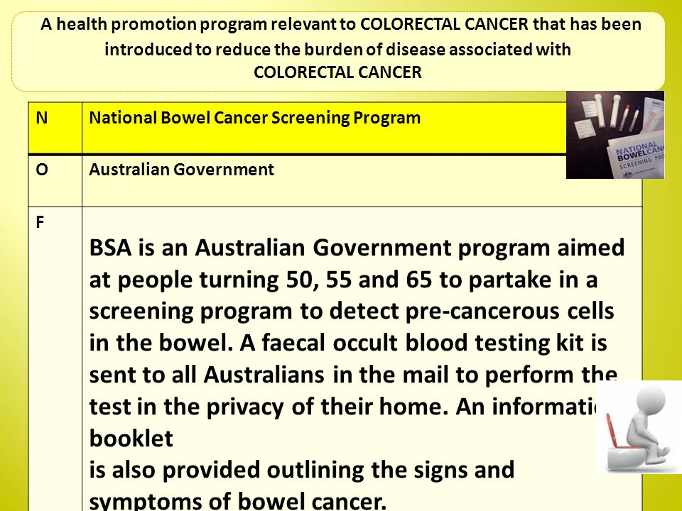 NNational Bowel Cancer Screening Program OAustralian Government F BSA is an Australian Government program aimed at people turning 50, 55 and 65 to par