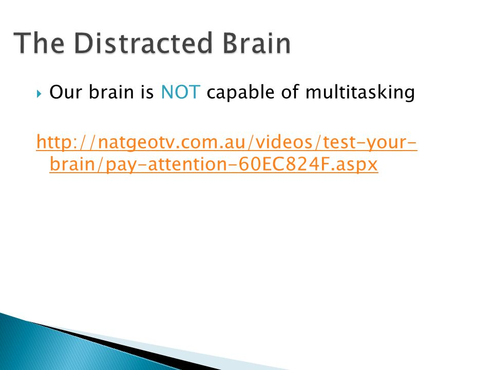  Our brain is NOT capable of multitasking http://natgeotv.com.au/videos/test-your- brain/pay-attention-60EC824F.aspx
