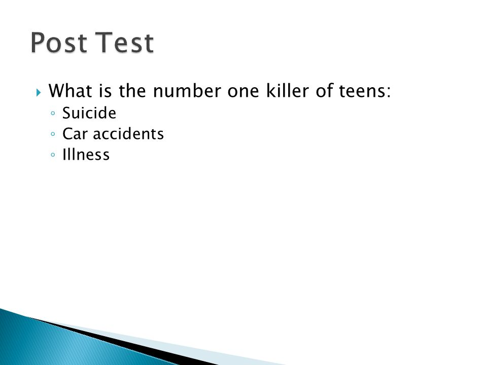  What is the number one killer of teens: ◦ Suicide ◦ Car accidents ◦ Illness