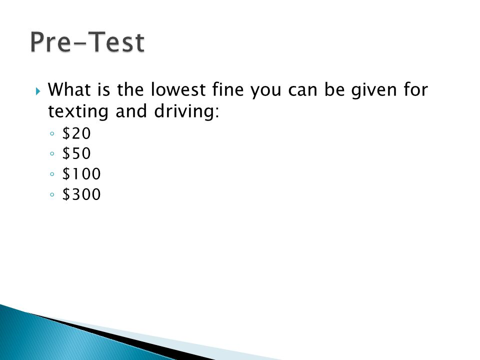  What is the lowest fine you can be given for texting and driving: ◦ $20 ◦ $50 ◦ $100 ◦ $300
