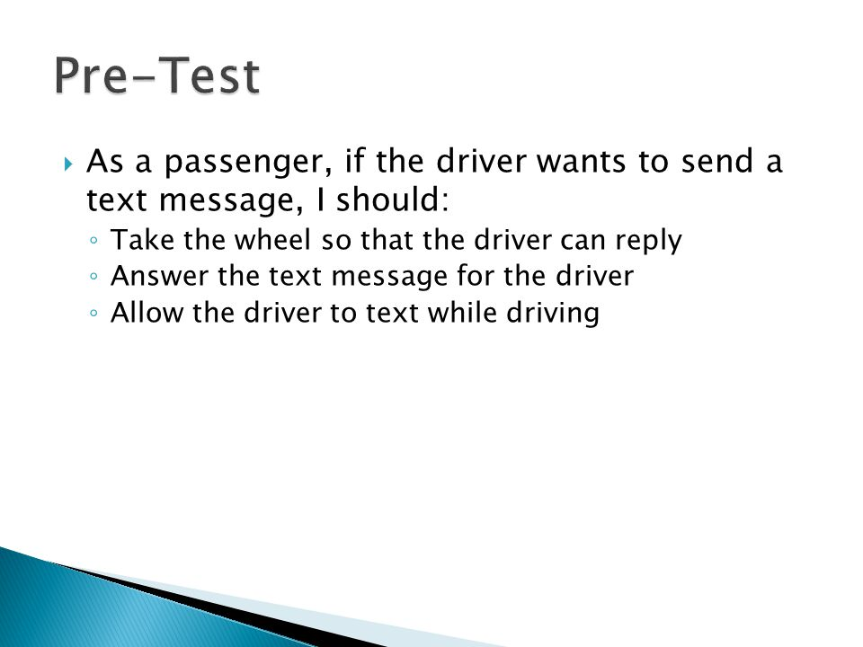  As a passenger, if the driver wants to send a text message, I should: ◦ Take the wheel so that the driver can reply ◦ Answer the text message for the driver ◦ Allow the driver to text while driving