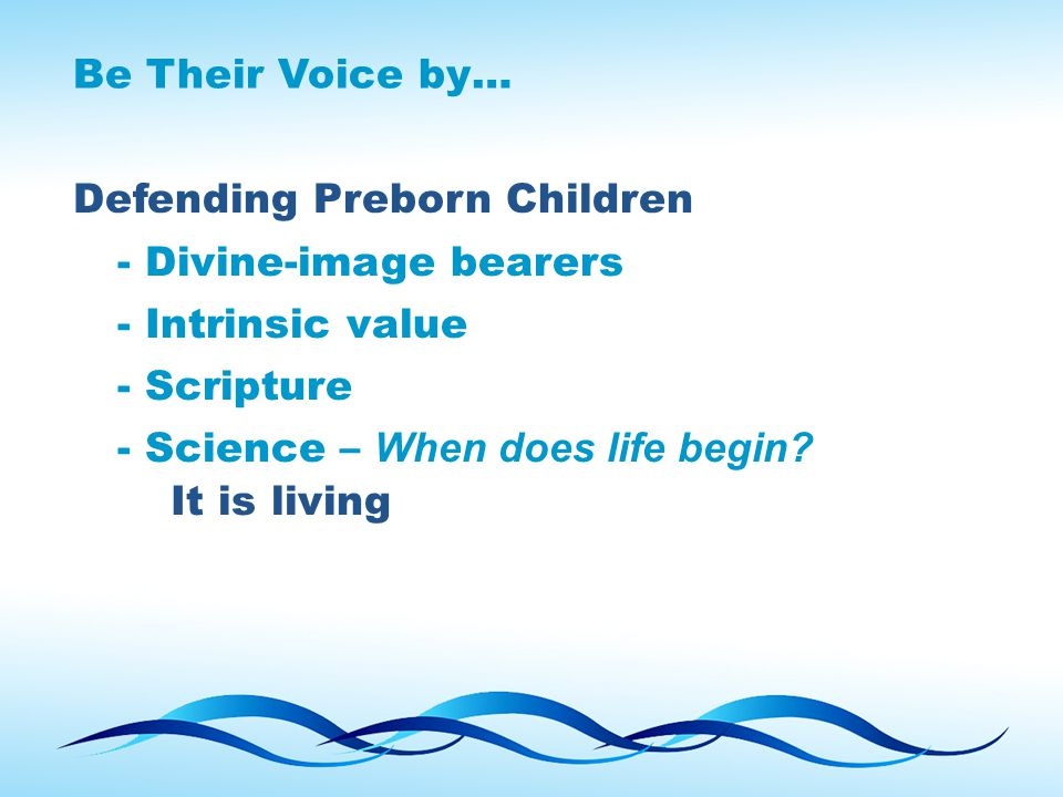 Be Their Voice by… Defending Preborn Children - Divine-image bearers - Intrinsic value - Scripture - Science – When does life begin? It is living