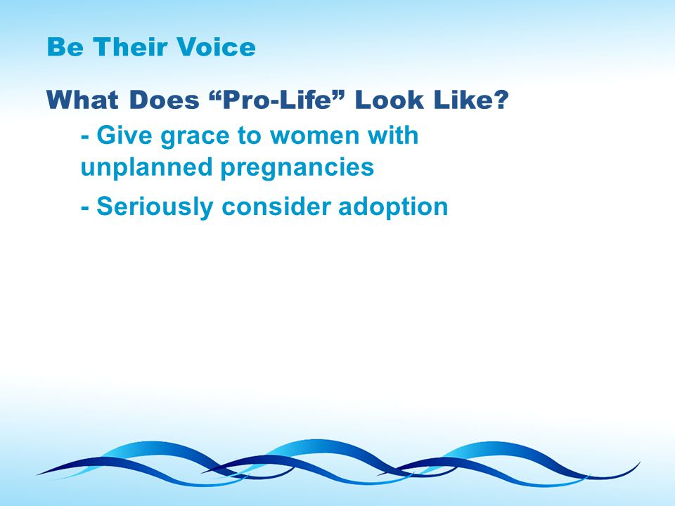 "Be Their Voice What Does ""Pro-Life"" Look Like? - Give grace to women with unplanned pregnancies - Seriously consider adoption"
