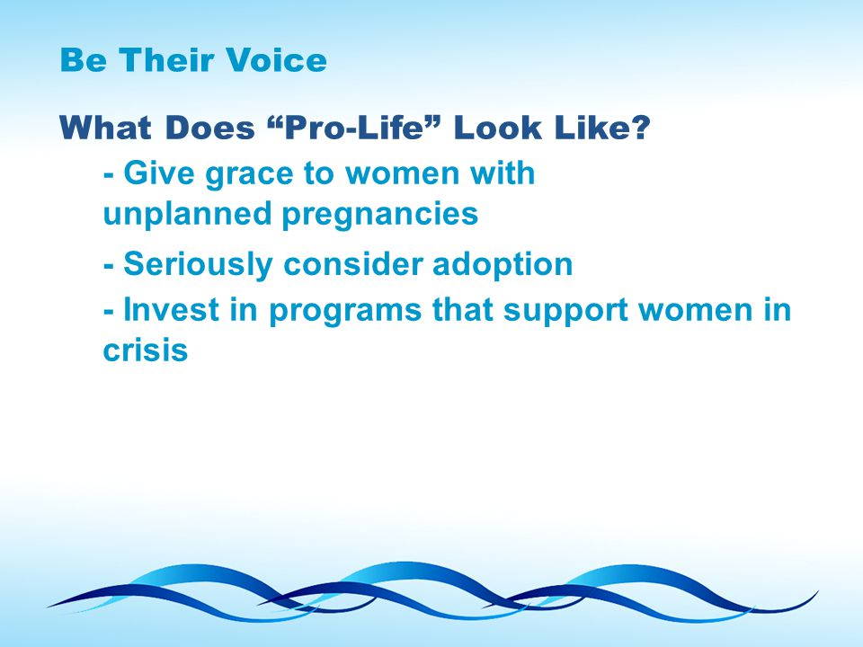 "Be Their Voice What Does ""Pro-Life"" Look Like? - Give grace to women with unplanned pregnancies - Seriously consider adoption - Invest in programs tha"