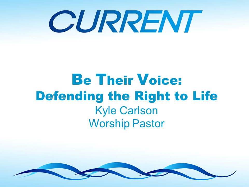 B e T heir V oice: Defending the Right to Life Kyle Carlson Worship Pastor