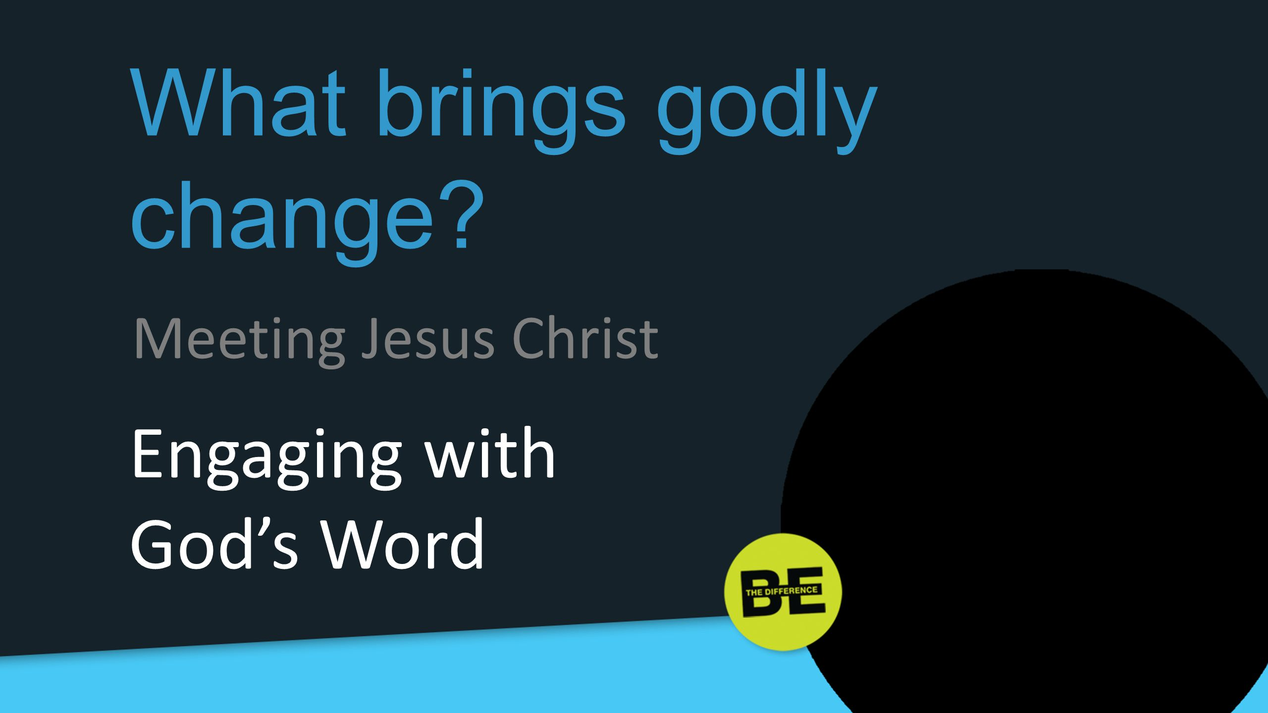 What brings godly change? Engaging with God's Word Meeting Jesus Christ