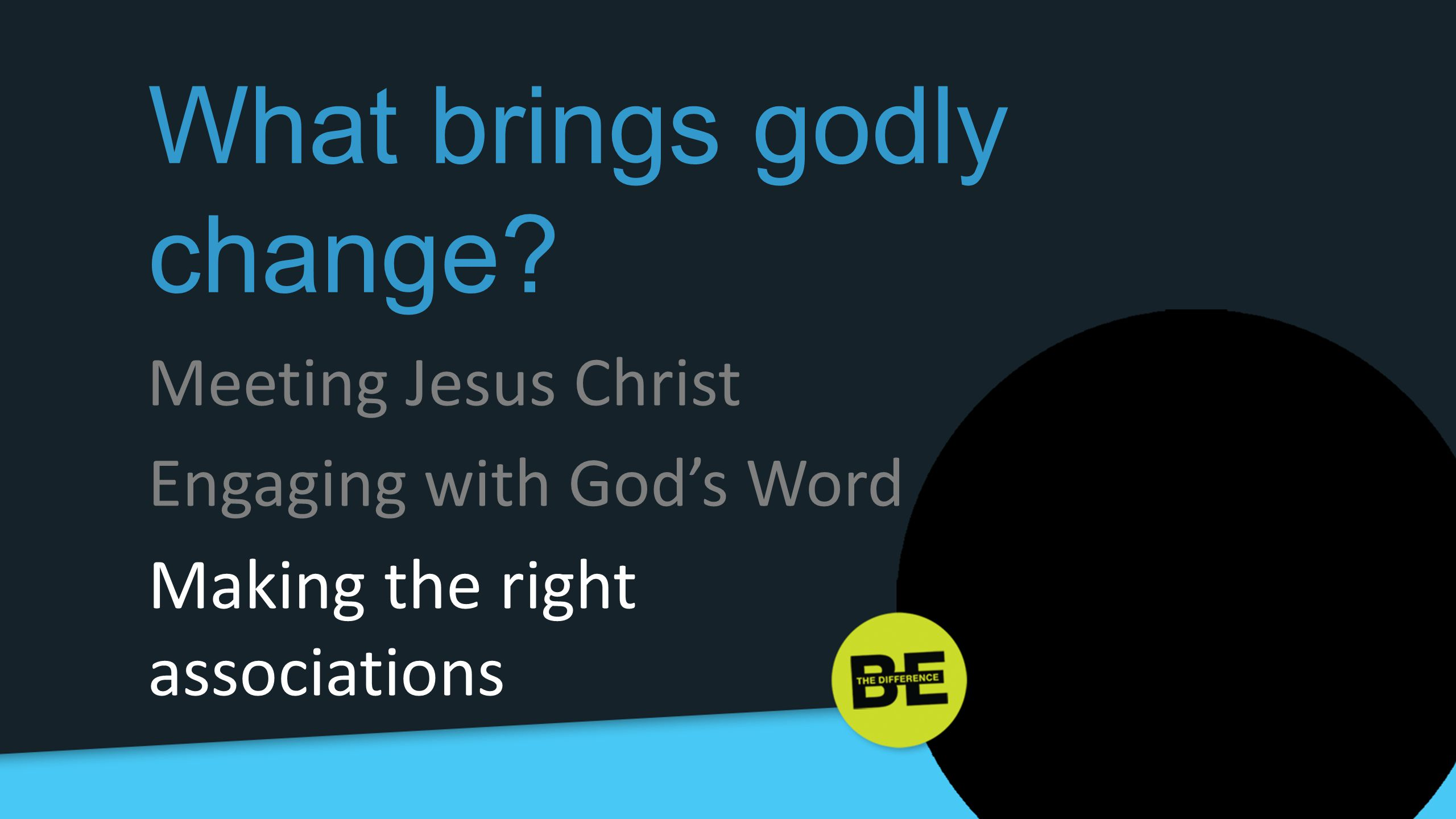 What brings godly change? Engaging with God's Word Meeting Jesus Christ Making the right associations