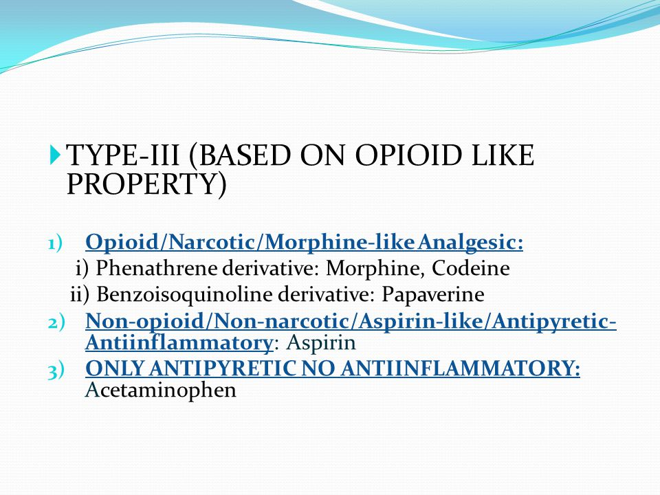  TYPE-III (BASED ON OPIOID LIKE PROPERTY) 1) Opioid/Narcotic/Morphine-like Analgesic: i) Phenathrene derivative: Morphine, Codeine ii) Benzoisoquinoline derivative: Papaverine 2) Non-opioid/Non-narcotic/Aspirin-like/Antipyretic- Antiinflammatory: Aspirin 3) ONLY ANTIPYRETIC NO ANTIINFLAMMATORY: Acetaminophen