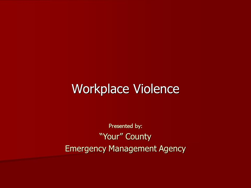 Workplace Violence Presented by: Your County Emergency Management Agency