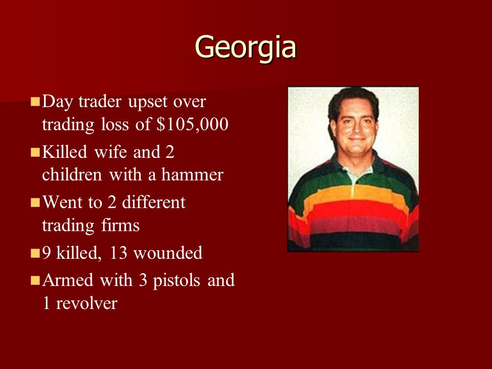 Georgia Day trader upset over trading loss of $105,000 Killed wife and 2 children with a hammer Went to 2 different trading firms 9 killed, 13 wounded