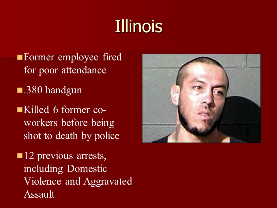 Illinois Former employee fired for poor attendance.380 handgun Killed 6 former co- workers before being shot to death by police 12 previous arrests, including Domestic Violence and Aggravated Assault