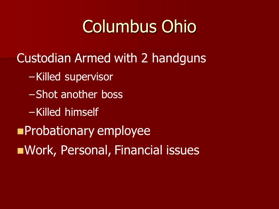 Columbus Ohio Custodian Armed with 2 handguns – –Killed supervisor – –Shot another boss – –Killed himself Probationary employee Work, Personal, Financial issues
