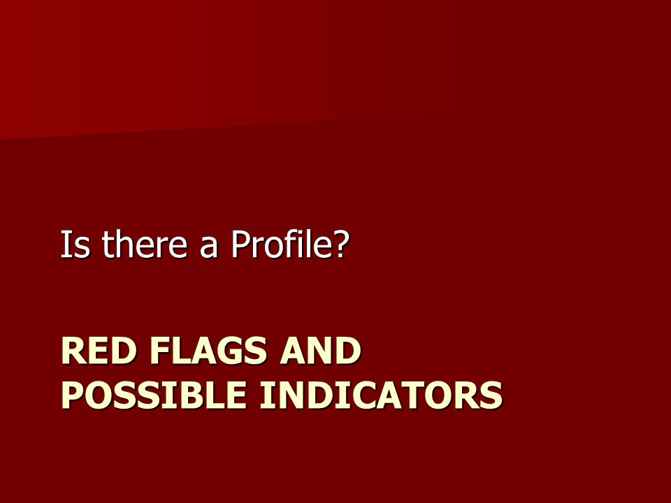 RED FLAGS AND POSSIBLE INDICATORS Is there a Profile