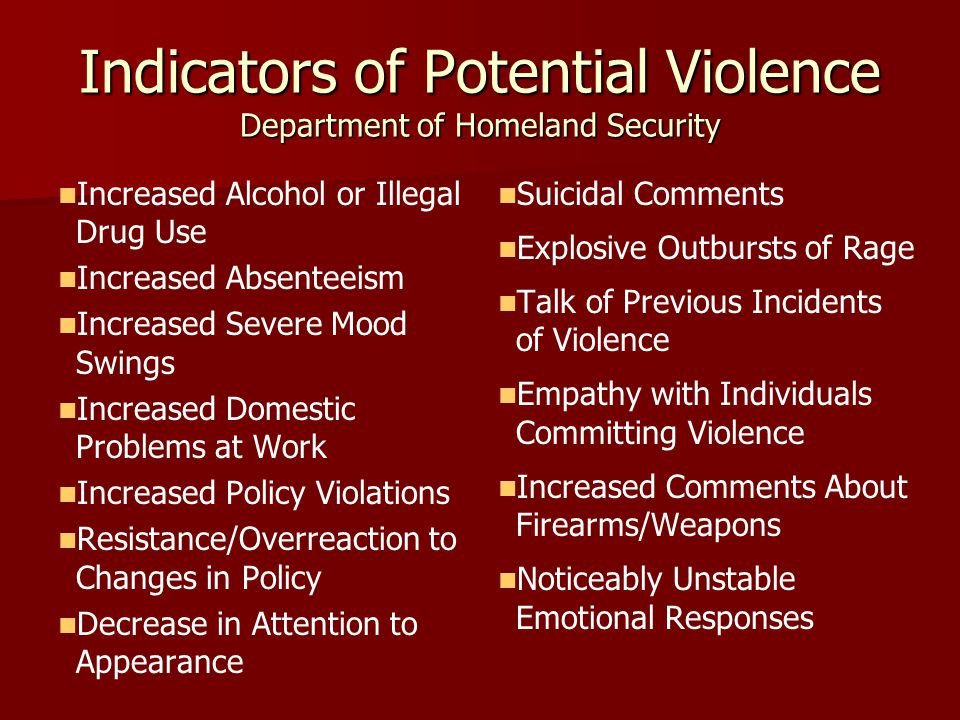Indicators of Potential Violence Department of Homeland Security Increased Alcohol or Illegal Drug Use Increased Absenteeism Increased Severe Mood Swings Increased Domestic Problems at Work Increased Policy Violations Resistance/Overreaction to Changes in Policy Decrease in Attention to Appearance Suicidal Comments Explosive Outbursts of Rage Talk of Previous Incidents of Violence Empathy with Individuals Committing Violence Increased Comments About Firearms/Weapons Noticeably Unstable Emotional Responses