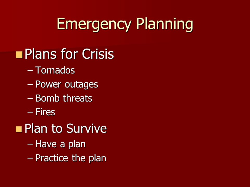 Emergency Planning Plans for Crisis Plans for Crisis –Tornados –Power outages –Bomb threats –Fires Plan to Survive Plan to Survive –Have a plan –Pract