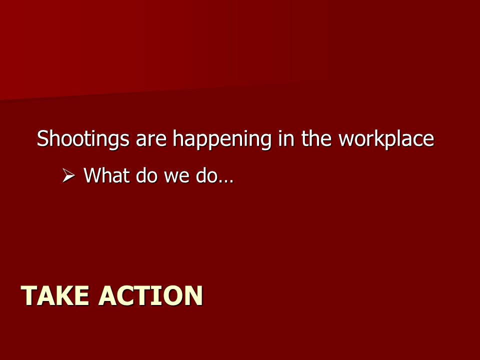 TAKE ACTION Shootings are happening in the workplace  What do we do…
