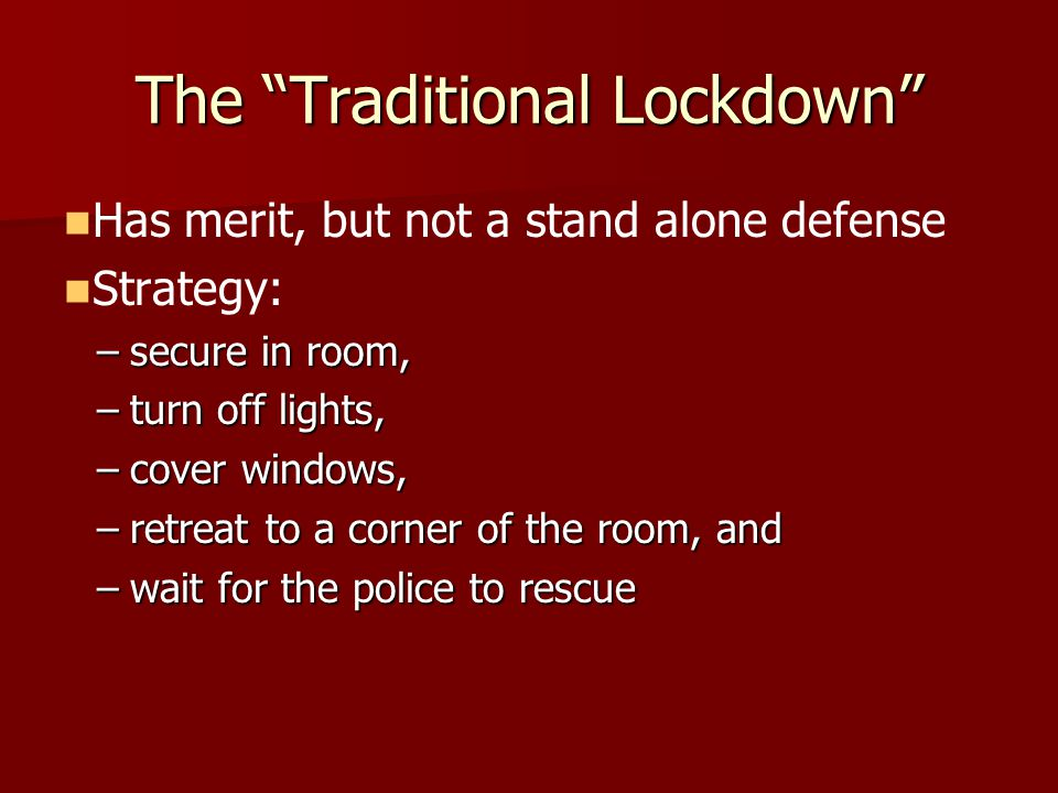 The Traditional Lockdown Has merit, but not a stand alone defense Strategy: –secure in room, –turn off lights, –cover windows, –retreat to a corner of the room, and –wait for the police to rescue