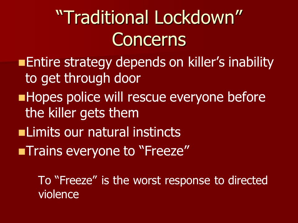 Traditional Lockdown Concerns Entire strategy depends on killer's inability to get through door Hopes police will rescue everyone before the killer gets them Limits our natural instincts Trains everyone to Freeze To Freeze is the worst response to directed violence