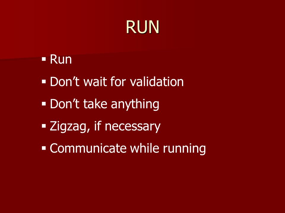 RUN   Run   Don't wait for validation   Don't take anything   Zigzag, if necessary   Communicate while running