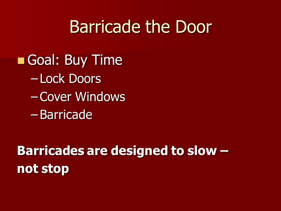 Barricade the Door Goal: Buy Time Goal: Buy Time –Lock Doors –Cover Windows –Barricade Barricades are designed to slow – not stop