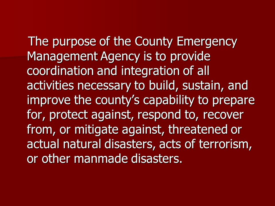 The purpose of the County Emergency Management Agency is to provide coordination and integration of all activities necessary to build, sustain, and im